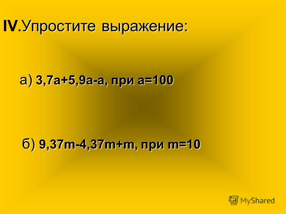 Упростите выражение: IV. Упростите выражение: а) 3,7а+5,9а-а, при а=100 б) 9,37m-4,37m+m, при m=10