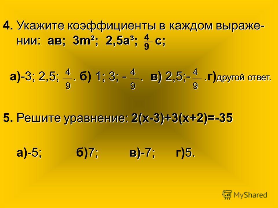 Укажите коэффициенты в каждом выраже- нии: ав; 3m²; 2,5а³; с; 4. Укажите коэффициенты в каждом выраже- нии: ав; 3m²; 2,5а³; с; 4 9 -3; 2,5;. 1; 3; -. в) 2,5;-. другой ответ. а)-3; 2,5;. б) 1; 3; -. в) 2,5;-.г) другой ответ. 9 4 Решите уравнение: 2(х-