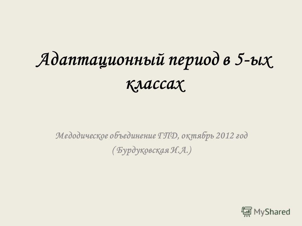 Адаптационный период в 5-ых классах Медодическое объединение ГПД, октябрь 2012 год ( Бурдуковская И.А.)