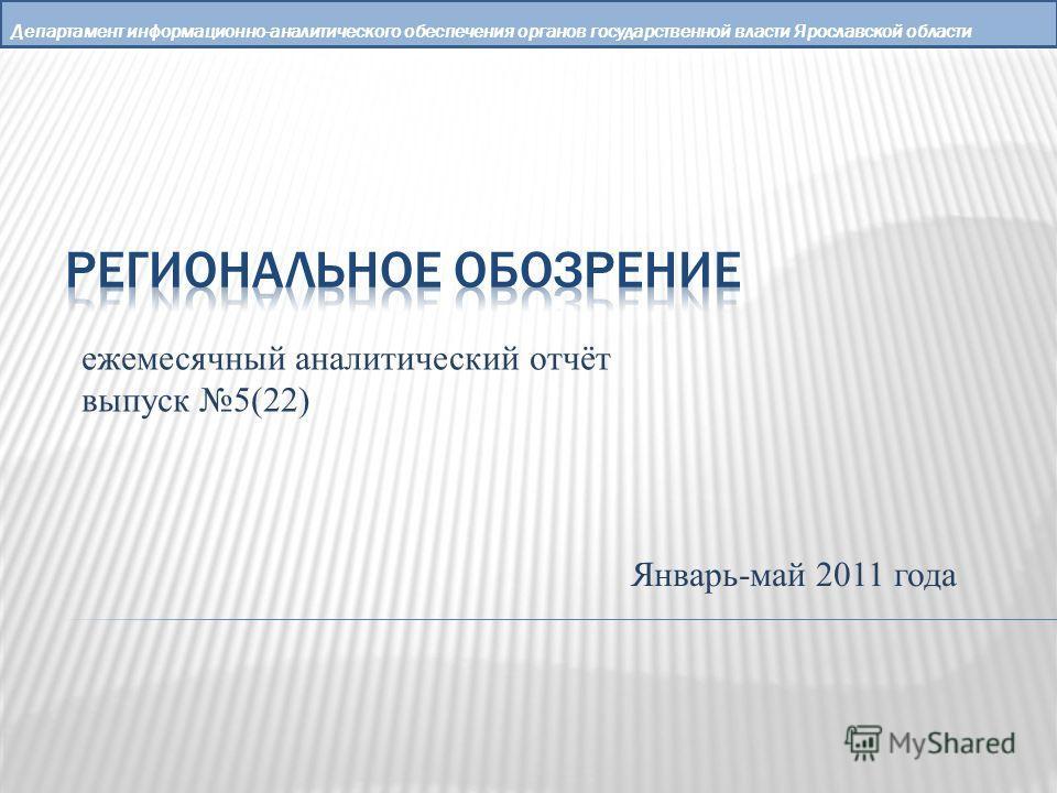 Департамент информационно-аналитического обеспечения органов государственной власти Ярославской области ежемесячный аналитический отчёт выпуск 5(22) Январь-май 2011 года