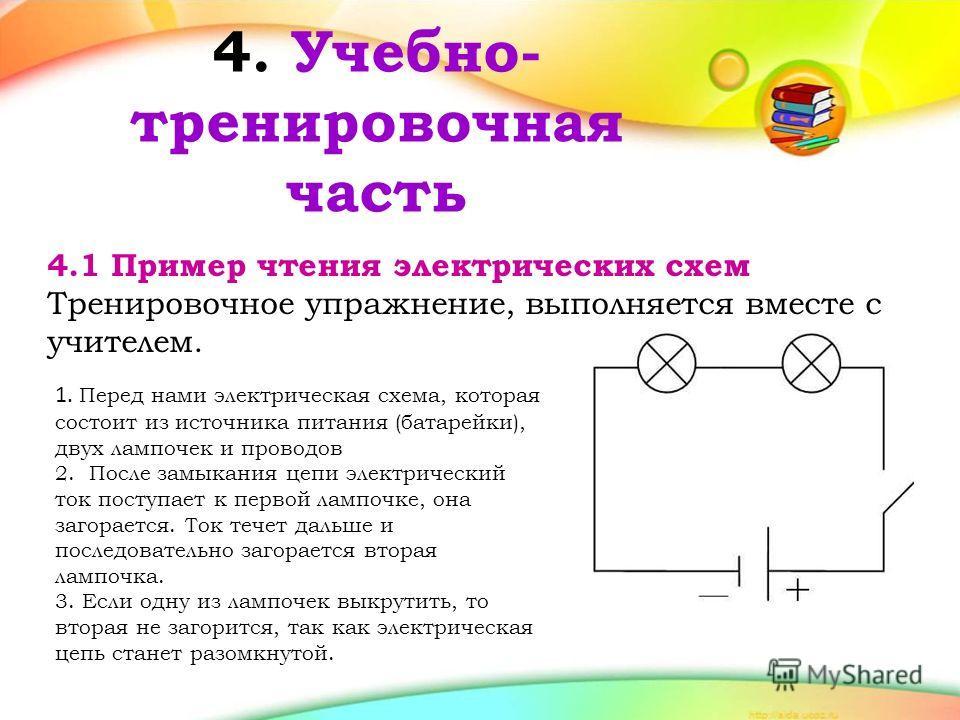 4. Учебно- тренировочная часть 4.1 Пример чтения электрических схем Тренировочное упражнение, выполняется вместе с учителем. 1. Перед нами электрическая схема, которая состоит из источника питания (батарейки), двух лампочек и проводов 2. После замыка