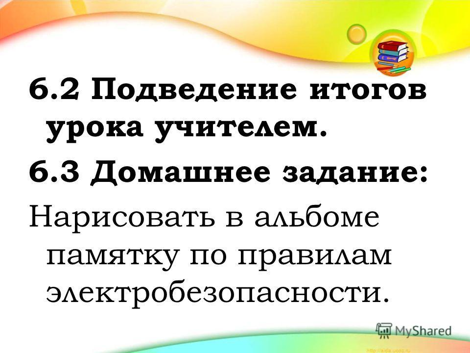 6.2 Подведение итогов урока учителем. 6.3 Домашнее задание: Нарисовать в альбоме памятку по правилам электробезопасности.