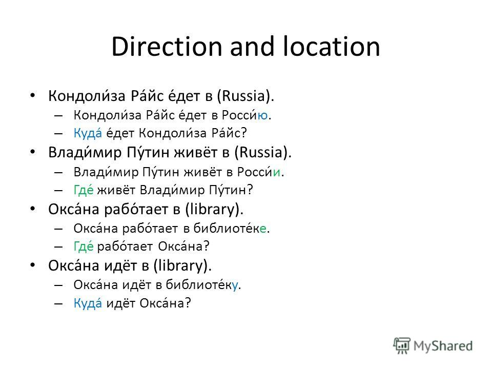 Direction and location Кондолиза Райс едет в (Russia). – Кондолиза Райс едет в Росси́ю. – Куда едет Кондолиза Райс? Влади́мир Пу́тин живёт в (Russia). – Влади́мир Пу́тин живёт в Росси́и. – Где́ живёт Влади́мир Пу́тин? Окса́на рабо́тает в (library). –