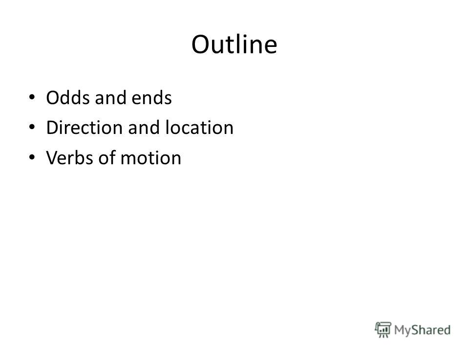 Outline Odds and ends Direction and location Verbs of motion