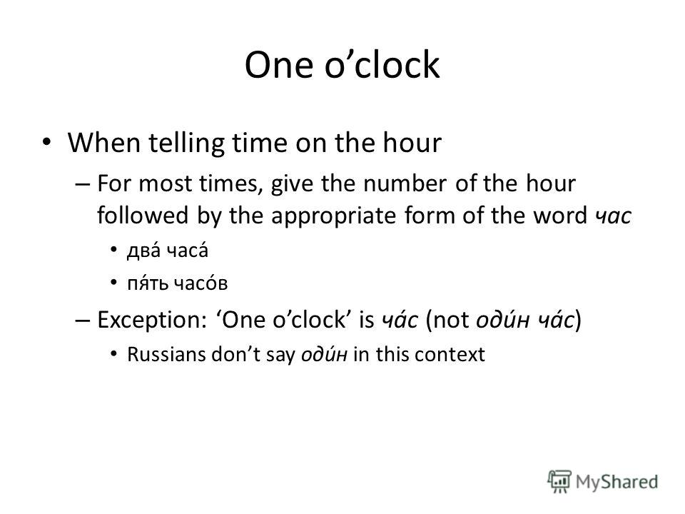 One oclock When telling time on the hour – For most times, give the number of the hour followed by the appropriate form of the word час два часа пять часов – Exception: One oclock is час (not один час) Russians dont say один in this context
