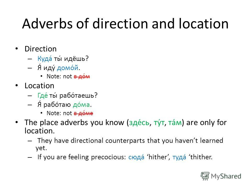 Adverbs of direction and location Direction – Куда́ ты́ идёшь? – Я́ иду́ домо́й. Note: not в до́м Location – Где́ ты́ рабо́таешь? – Я́ работаю дома. Note: not в до́ме The place adverbs you know (здесь, тут, там) are only for location. – They have dir