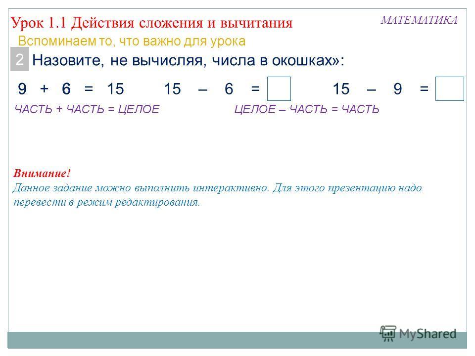 Урок 1.1 Действия сложения и вычитания МАТЕМАТИКА Вспоминаем то, что важно для урока 2. Назовите, не вычисляя, числа в окошках»: 9 + 6 = 1515 – 6 =15 – 9 = 96 ЧАСТЬ + ЧАСТЬ = ЦЕЛОЕЦЕЛОЕ – ЧАСТЬ = ЧАСТЬ 6 9 Внимание! Данное задание можно выполнить инт