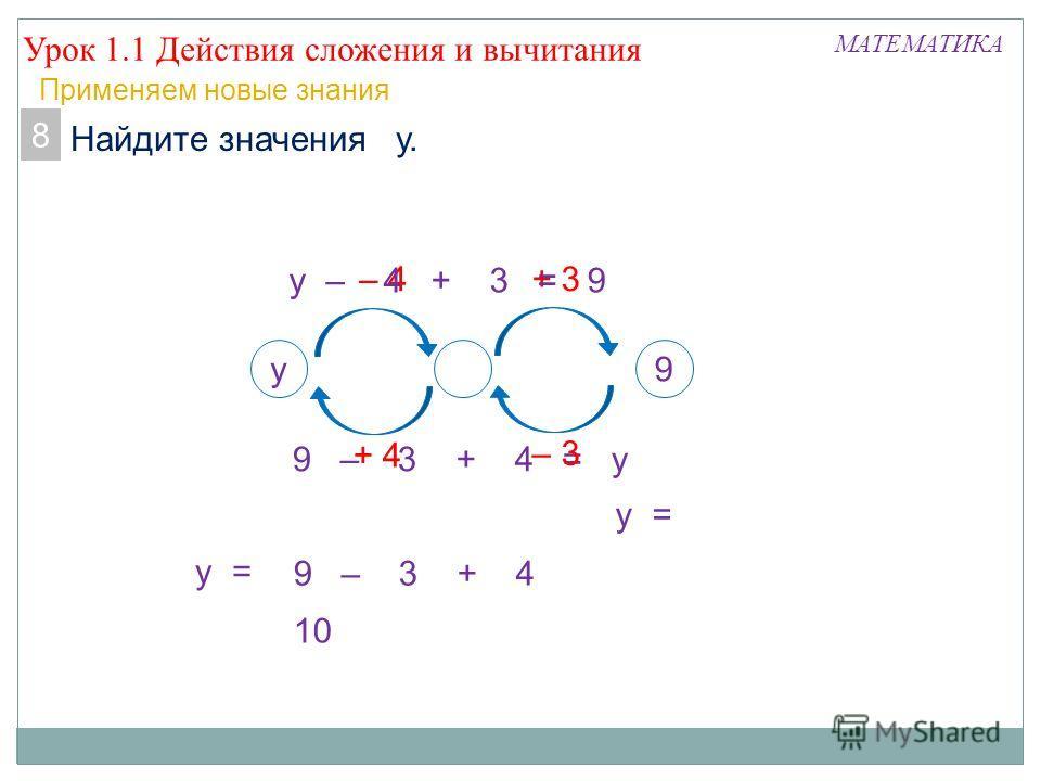 8. Найдите значения у. Урок 1.1 Действия сложения и вычитания МАТЕМАТИКА Применяем новые знания 9 – 3 + 4 = у у9 + 3 + 4+ 4 – 3 – 4– 4 у – 4 + 3 = 9 8 9 – 3 + 4 у = 10