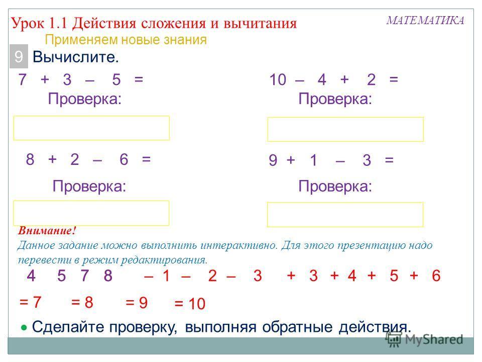 5487 Урок 1.1 Действия сложения и вычитания МАТЕМАТИКА Применяем новые знания 9. Вычислите. 7 + 3 – 5 = 5 = 7 – 3+ 5 8 + 2 – 6 = 4 = 8 – 2+ 6 Проверка: Сделайте проверку, выполняя обратные действия. 10 – 4 + 2 = 8 = 10 + 4 Проверка: 9 + 1 – 3 = 7 = 9