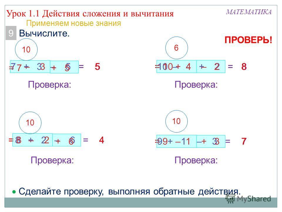 Урок 1.1 Действия сложения и вычитания МАТЕМАТИКА 8. Вычислите. 7 + 3 – 5 =5 = 7 – 3 + 5 5 8 + 2 – 6 =4= 8– 2 + 6 4 Проверка: 10 Сделайте проверку, выполняя обратные действия. 10 – 4 + 2 =8= 10+ 4– 28 Проверка: 6 9 + 1 – 3 =7= 9– 1+ 37 Проверка: 10 П