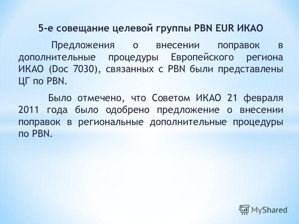 5-е совещание целевой группы PBN EUR ИКАО Предложения о внесении поправок в дополнительные процедуры Европейского региона ИКАО (Doc 7030), связанных с PBN были представлены ЦГ по PBN. Было отмечено, что Советом ИКАО 21 февраля 2011 года было одобрено