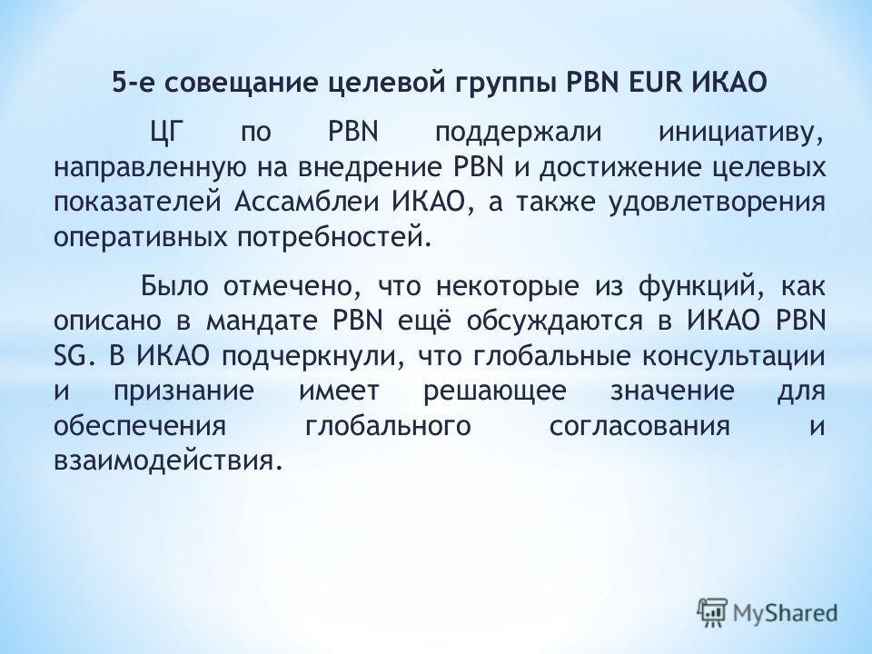 5-е совещание целевой группы PBN EUR ИКАО ЦГ по PBN поддержали инициативу, направленную на внедрение PBN и достижение целевых показателей Ассамблеи ИКАО, а также удовлетворения оперативных потребностей. Было отмечено, что некоторые из функций, как оп