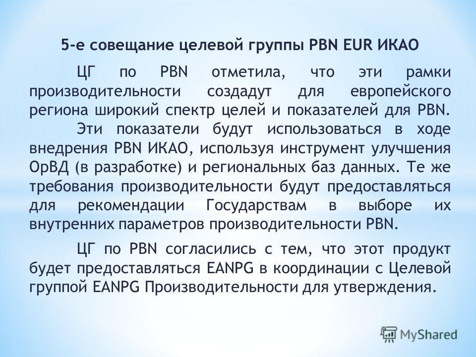 5-е совещание целевой группы PBN EUR ИКАО ЦГ по PBN отметила, что эти рамки производительности создадут для европейского региона широкий спектр целей и показателей для PBN. Эти показатели будут использоваться в ходе внедрения PBN ИКАО, используя инст