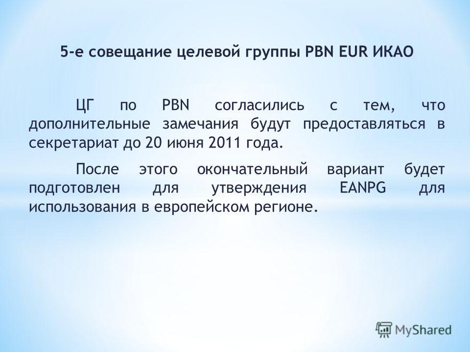 5-е совещание целевой группы PBN EUR ИКАО ЦГ по PBN согласились с тем, что дополнительные замечания будут предоставляться в секретариат до 20 июня 2011 года. После этого окончательный вариант будет подготовлен для утверждения EANPG для использования