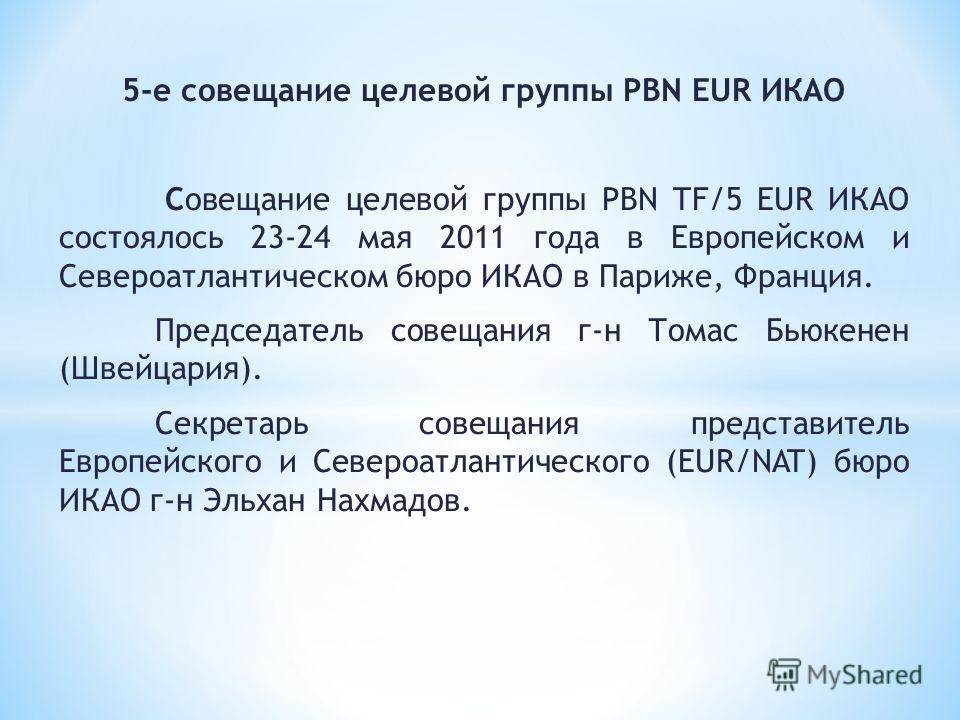 5-е совещание целевой группы PBN EUR ИКАО Совещание целевой группы PBN TF/5 EUR ИКАО состоялось 23-24 мая 2011 года в Европейском и Североатлантическом бюро ИКАО в Париже, Франция. Председатель совещания г-н Томас Бьюкенен (Швейцария). Секретарь сове