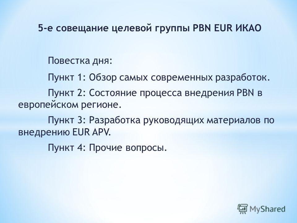 5-е совещание целевой группы PBN EUR ИКАО Повестка дня: Пункт 1: Обзор самых современных разработок. Пункт 2: Состояние процесса внедрения PBN в европейском регионе. Пункт 3: Разработка руководящих материалов по внедрению EUR APV. Пункт 4: Прочие воп