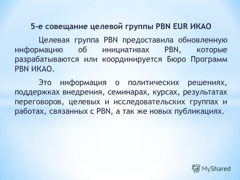 5-е совещание целевой группы PBN EUR ИКАО Целевая группа PBN предоставила обновленную информацию об инициативах PBN, которые разрабатываются или координируется Бюро Программ PBN ИКАО. Это информация о политических решениях, поддержках внедрения, семи