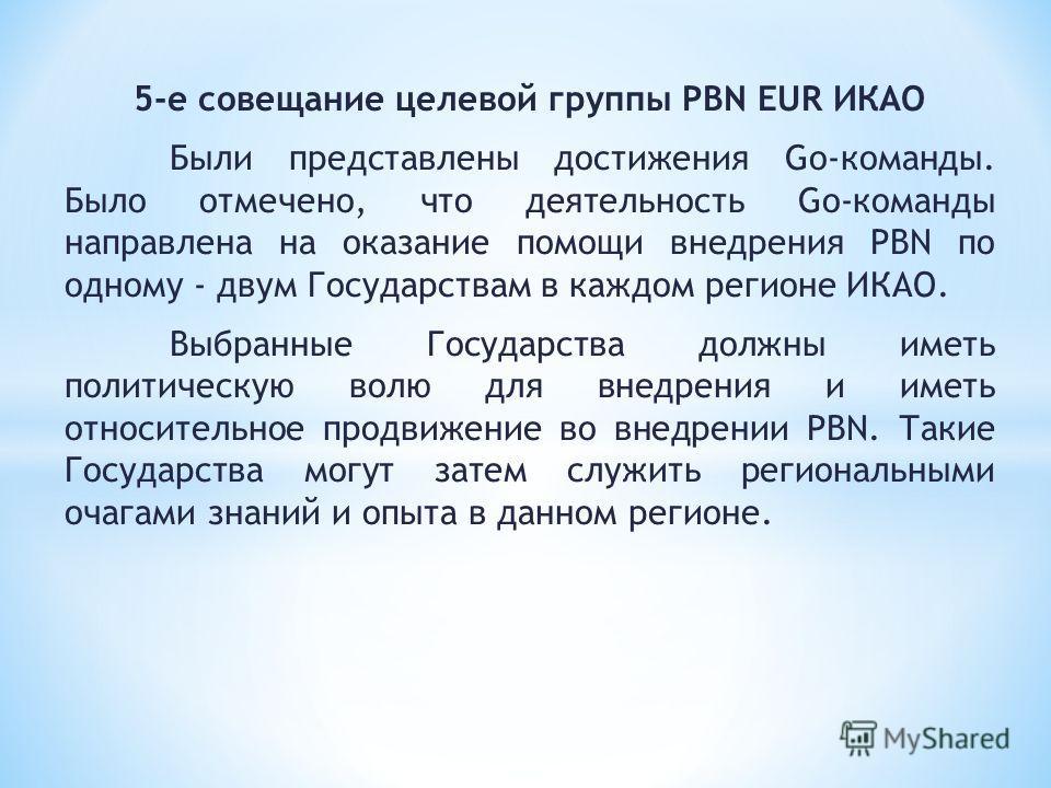 5-е совещание целевой группы PBN EUR ИКАО Были представлены достижения Go-команды. Было отмечено, что деятельность Go-команды направлена на оказание помощи внедрения PBN по одному - двум Государствам в каждом регионе ИКАО. Выбранные Государства должн