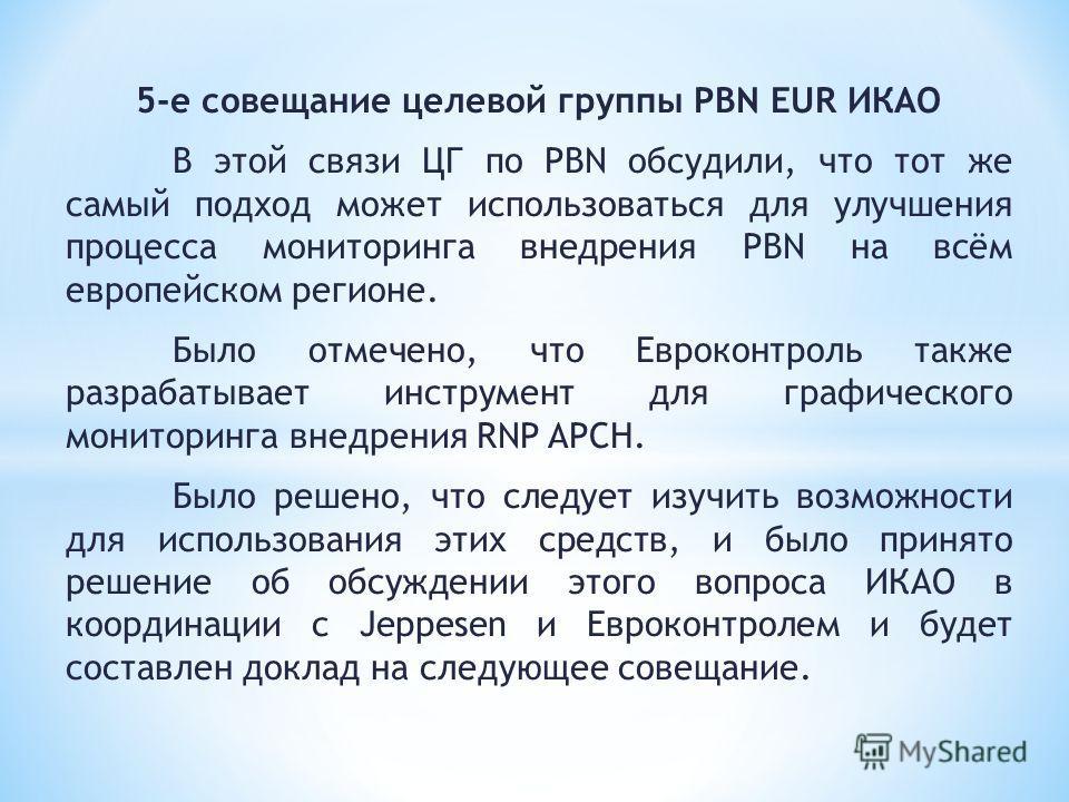 5-е совещание целевой группы PBN EUR ИКАО В этой связи ЦГ по PBN обсудили, что тот же самый подход может использоваться для улучшения процесса мониторинга внедрения PBN на всём европейском регионе. Было отмечено, что Евроконтроль также разрабатывает