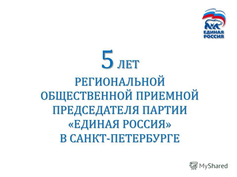 5 ЛЕТ РЕГИОНАЛЬНОЙ ОБЩЕСТВЕННОЙ ПРИЕМНОЙ ПРЕДСЕДАТЕЛЯ ПАРТИИ «ЕДИНАЯ РОССИЯ» В САНКТ-ПЕТЕРБУРГЕ