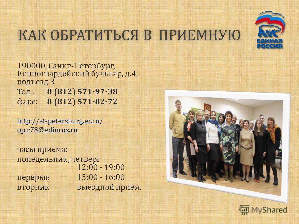 КАК ОБРАТИТЬСЯ В ПРИЕМНУЮКАК ОБРАТИТЬСЯ В ПРИЕМНУЮ 190000, Санкт-Петербург, Конногвардейский бульвар, д.4, подъезд 3 Тел.:8 (812) 571-97-38 факс:8 (812) 571-82-72 http://st-petersburg.er.ru/ op.r78@edinros.ru часы приема: понедельник, четверг 12:00 -