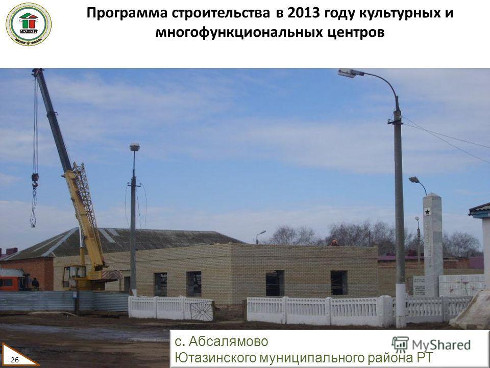 Программа строительства в 2013 году культурных и многофункциональных центров 26 с. Абсалямово Ютазинского муниципального района РТ 26