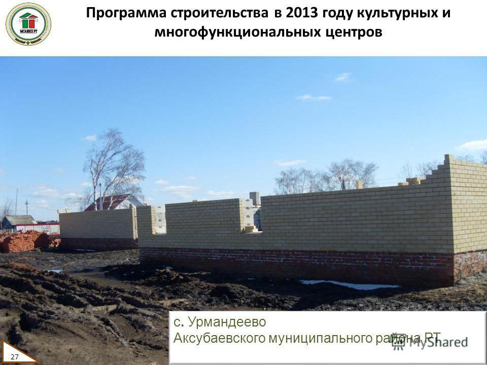 Программа строительства в 2013 году культурных и многофункциональных центров 27 с. Урмандеево Аксубаевского муниципального района РТ 27