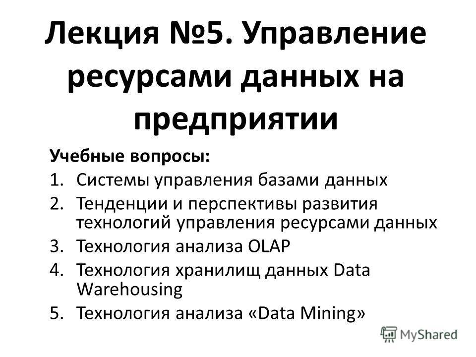 Лекция 5. Управление ресурсами данных на предприятии Учебные вопросы: 1.Системы управления базами данных 2.Тенденции и перспективы развития технологий управления ресурсами данных 3.Технология анализа OLAP 4.Технология хранилищ данных Data Warehousing