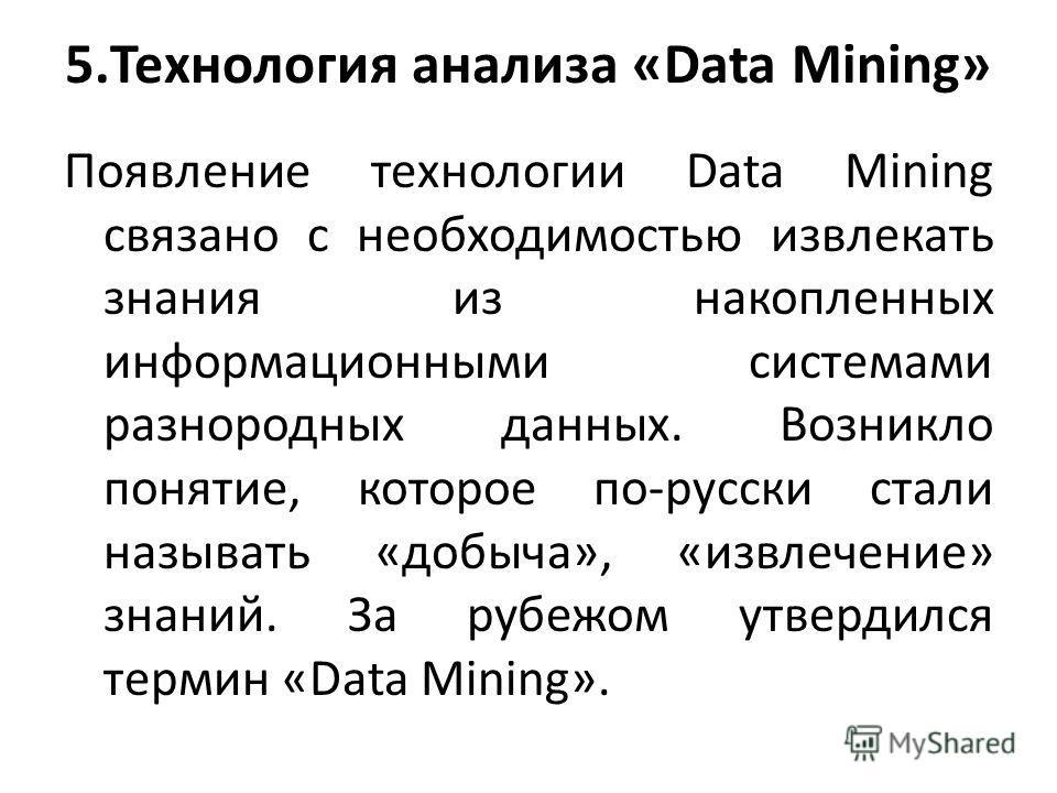 5.Технология анализа «Data Mining» Появление технологии Data Mining связано с необходимостью извлекать знания из накопленных информационными системами разнородных данных. Возникло понятие, которое по-русски стали называть «добыча», «извлечение» знани
