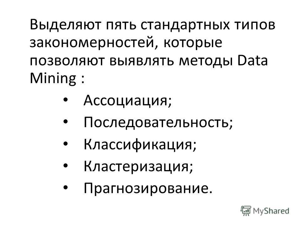 Выделяют пять стандартных типов закономерностей, которые позволяют выявлять методы Data Mining : Ассоциация; Последовательность; Классификация; Кластеризация; Прагнозирование.