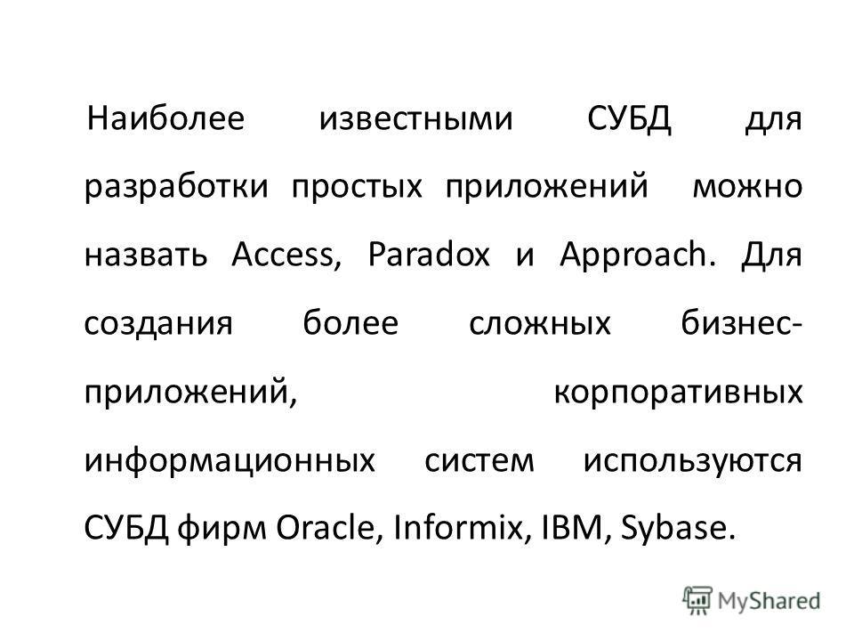 Наиболее известными СУБД для разработки простых приложений можно назвать Access, Paradox и Approach. Для создания более сложных бизнес- приложений, корпоративных информационных систем используются СУБД фирм Oracle, Informix, IBM, Sybase.