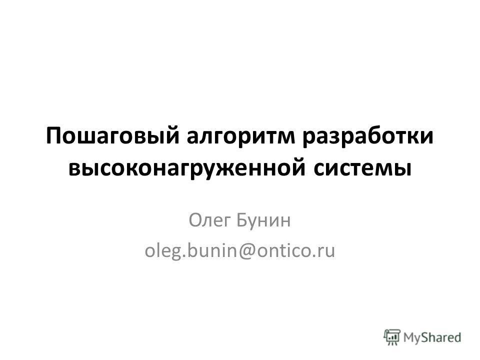 Пошаговый алгоритм разработки высоконагруженной системы Олег Бунин oleg.bunin@ontico.ru