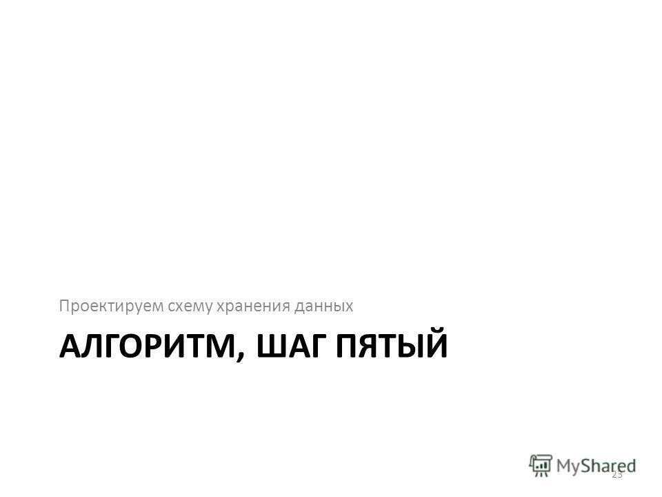 АЛГОРИТМ, ШАГ ПЯТЫЙ Проектируем схему хранения данных 23