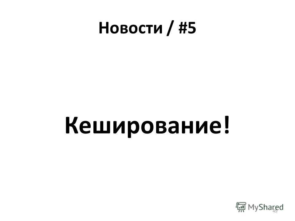 Новости / #5 Кеширование! 49
