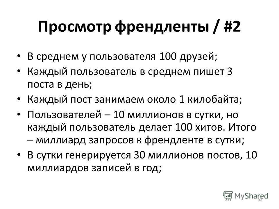 Просмотр френдленты / #2 В среднем у пользователя 100 друзей; Каждый пользователь в среднем пишет 3 поста в день; Каждый пост занимаем около 1 килобайта; Пользователей – 10 миллионов в сутки, но каждый пользователь делает 100 хитов. Итого – миллиард