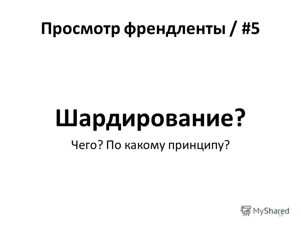 Просмотр френдленты / #5 Шардирование? Чего? По какому принципу? 59