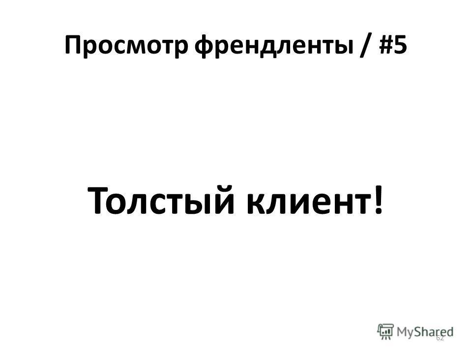 Просмотр френдленты / #5 Толстый клиент! 62