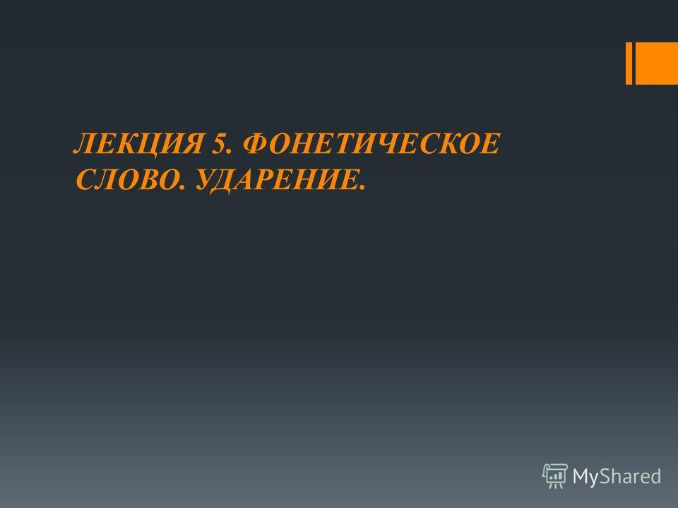 ЛЕКЦИЯ 5. ФОНЕТИЧЕСКОЕ СЛОВО. УДАРЕНИЕ.
