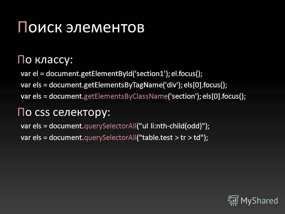 Поиск элементов По классу: var el = document.getElementById('section1'); el.focus(); var els = document.getElementsByTagName('div'); els[0].focus(); var els = document.getElementsByClassName('section'); els[0].focus(); По css селектору: var els = doc