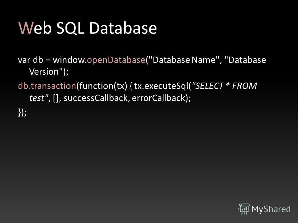 Web SQL Database var db = window.openDatabase(Database Name, Database Version); db.transaction(function(tx) { tx.executeSql(SELECT * FROM test, [], successCallback, errorCallback); });