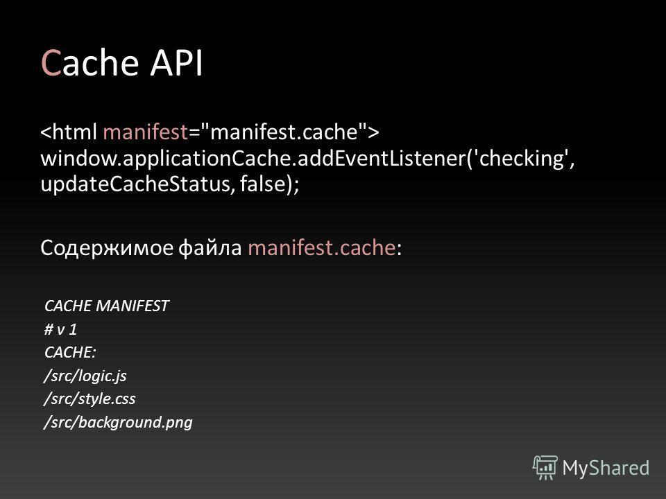 Cache API window.applicationCache.addEventListener('checking', updateCacheStatus, false); Содержимое файла manifest.cache: CACHE MANIFEST # v 1 CACHE: /src/logic.js /src/style.css /src/background.png