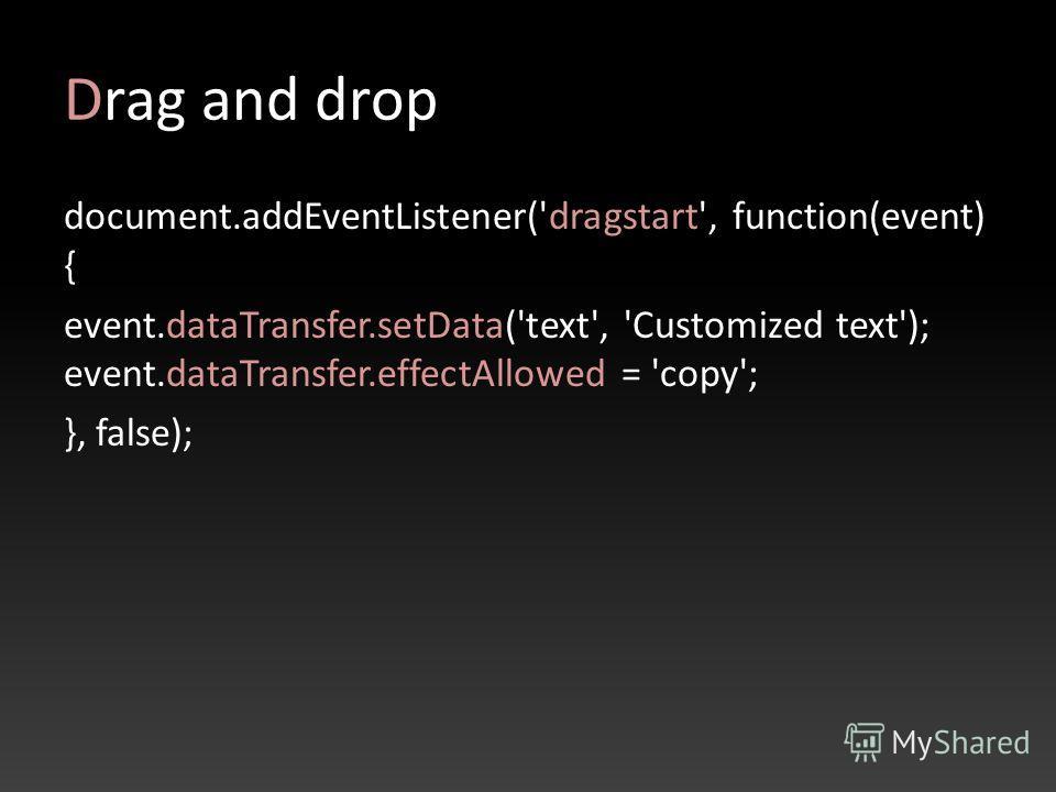 Drag and drop document.addEventListener('dragstart', function(event) { event.dataTransfer.setData('text', 'Customized text'); event.dataTransfer.effectAllowed = 'copy'; }, false);