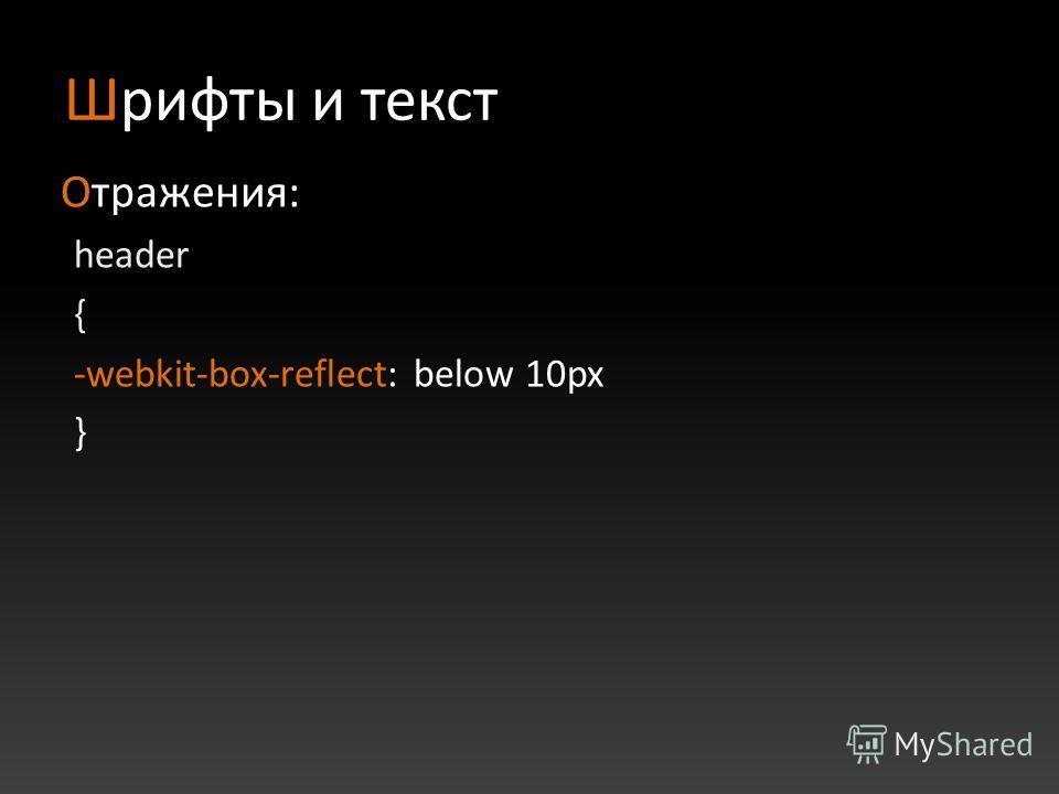 Шрифты и текст Отражения: header { -webkit-box-reflect: below 10px }