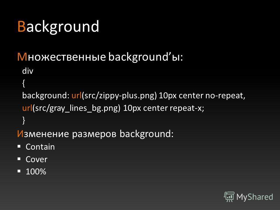 Background Множественные backgroundы: div { background: url(src/zippy-plus.png) 10px center no-repeat, url(src/gray_lines_bg.png) 10px center repeat-x; } Изменение размеров background: Contain Cover 100%