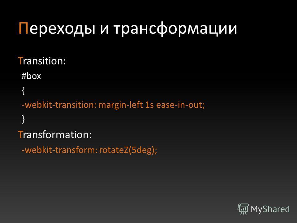 Переходы и трансформации Transition: #box { -webkit-transition: margin-left 1s ease-in-out; } Transformation: -webkit-transform: rotateZ(5deg);