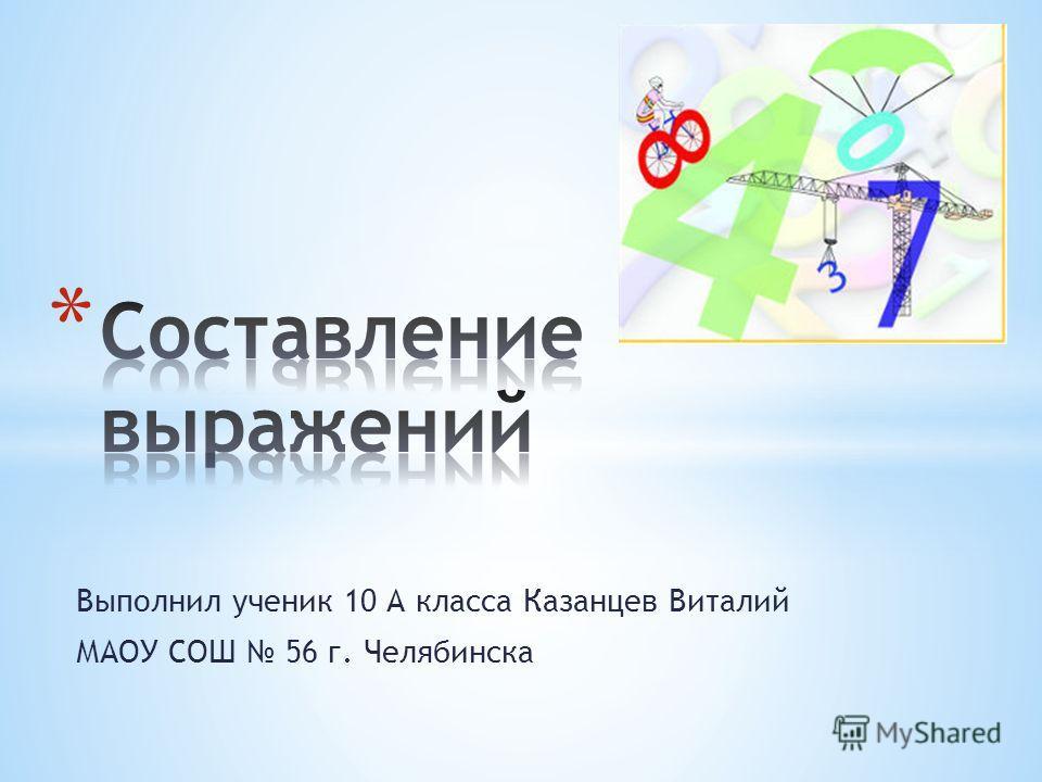 Выполнил ученик 10 А класса Казанцев Виталий МАОУ СОШ 56 г. Челябинска