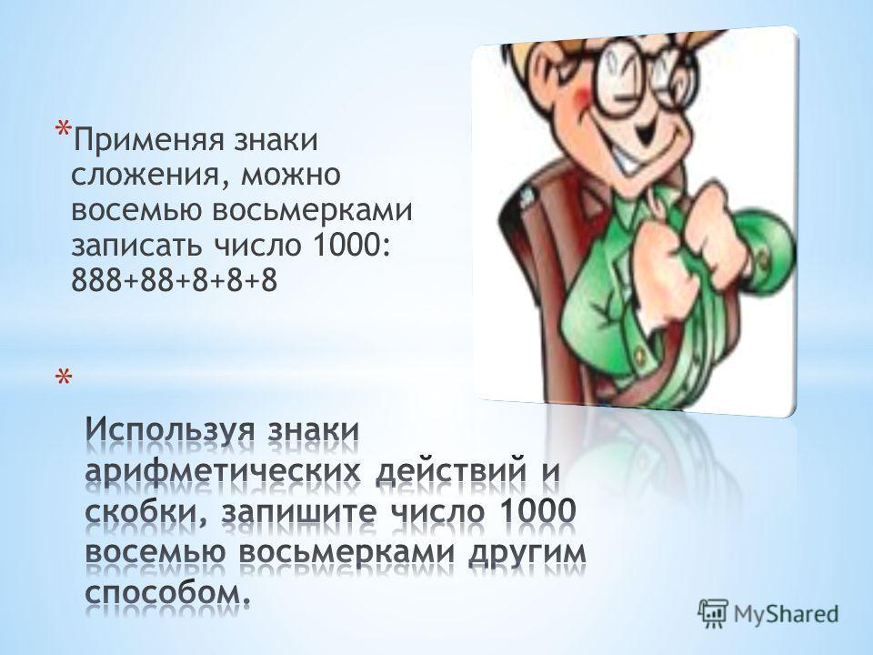 * Применяя знаки сложения, можно восемью восьмерками записать число 1000: 888+88+8+8+8