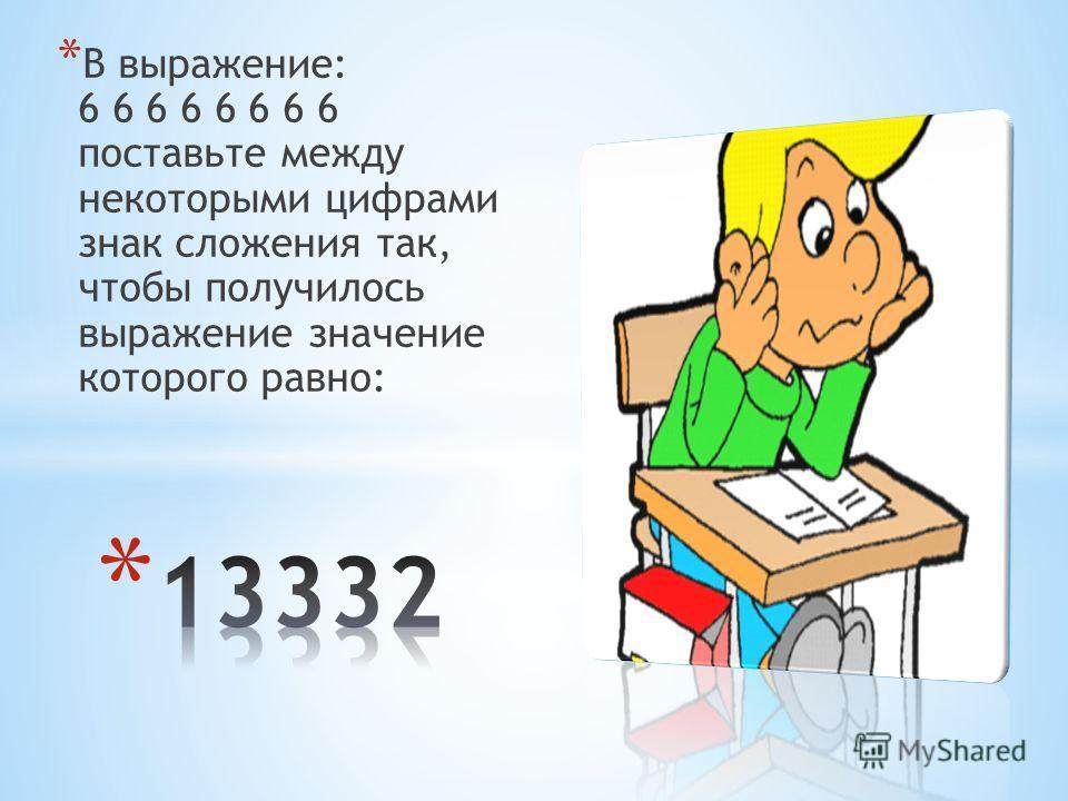 * В выражение: 6 6 6 6 6 6 6 6 поставьте между некоторыми цифрами знак сложения так, чтобы получилось выражение значение которого равно: