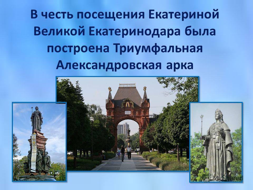 В честь посещения Екатериной Великой Екатеринодара была построена Триумфальная Александровская арка