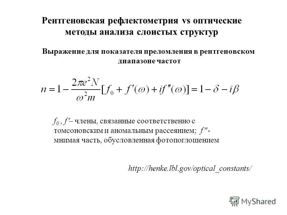 Выражение для показателя преломления в рентгеновском диапазоне частот f 0, f – члены, связанные соответственно c томсоновским и аномальным рассеянием; f - мнимая часть, обусловленная фотопоглощением http://henke.lbl.gov/optical_constants/ Рентгеновск